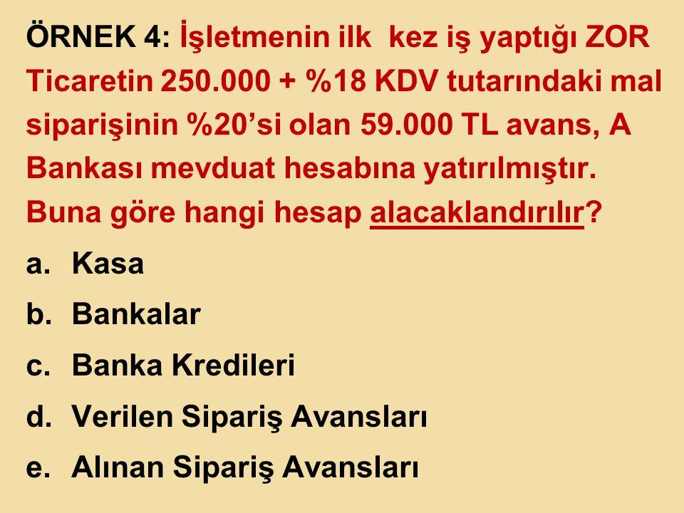 ÖRNEK 4: İşletmenin ilk kez iş yaptığı ZOR Ticaretin 250.000 + %18 KDV tutarındaki mal siparişinin %20'si olan 59.000 TL avans, A Bankası mevduat hesa
