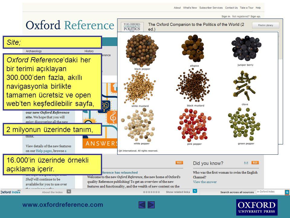 www.oxfordreference.com Oxford Reference, çapraz taranabilir tek bir kaynakta, çoğu örneklerle açıklanmış 2 milyondan fazla girişi biraraya getiren, Oxford'un kaliteli referans yayıncılığının önemli göstergesidir.