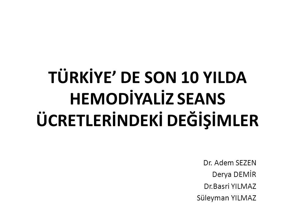 TÜRKİYE' DE SON 10 YILDA HEMODİYALİZ SEANS ÜCRETLERİNDEKİ DEĞİŞİMLER Dr. Adem SEZEN Derya DEMİR Dr.Basri YILMAZ Süleyman YILMAZ