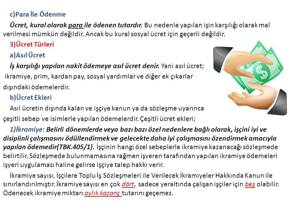 c)Para İle Ödenme Ücret, kural olarak para ile ödenen tutardır. Bu nedenle yapılan işin karşılığı olarak mal verilmesi mümkün değildir. Ancak bu kural