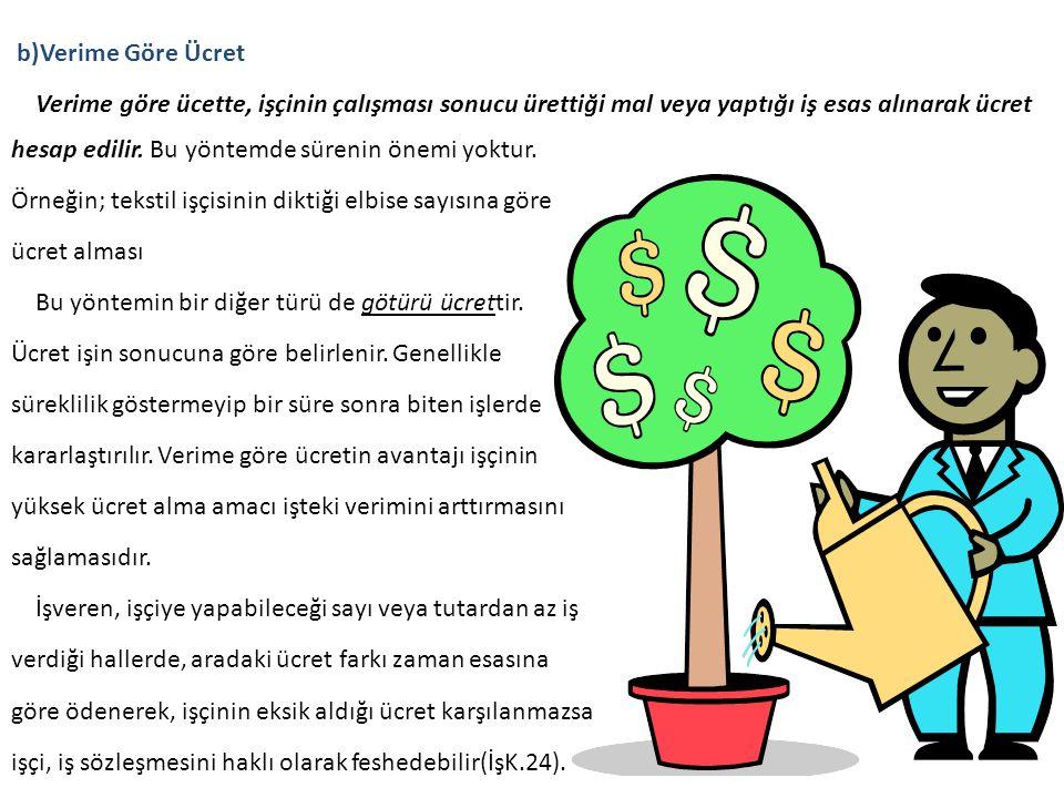 b)Verime Göre Ücret Verime göre ücette, işçinin çalışması sonucu ürettiği mal veya yaptığı iş esas alınarak ücret hesap edilir. Bu yöntemde sürenin ön