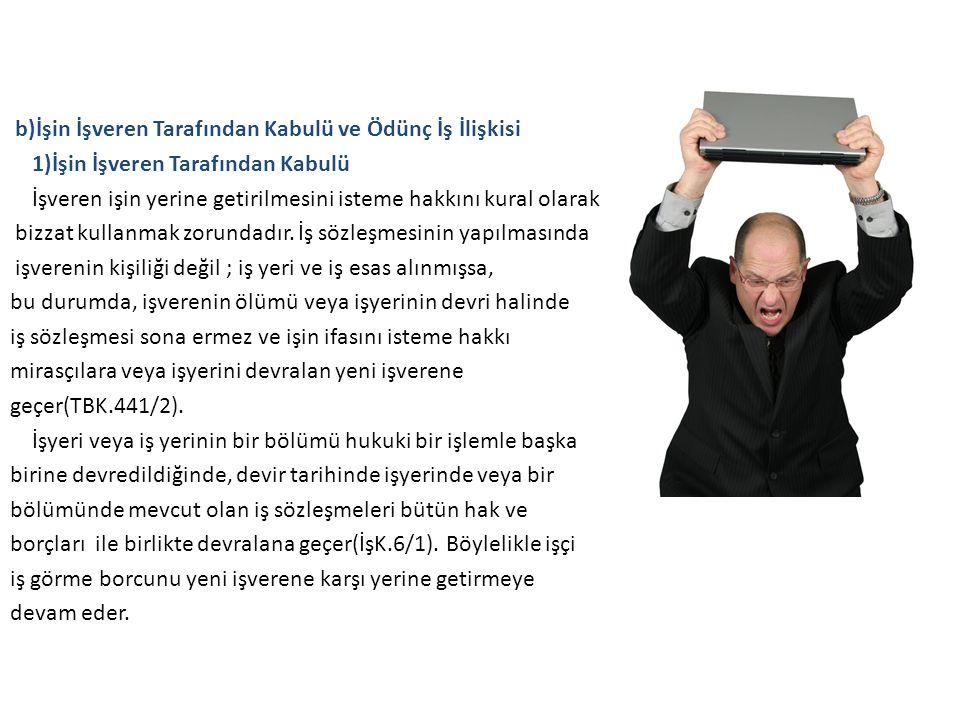 b)İşin İşveren Tarafından Kabulü ve Ödünç İş İlişkisi 1)İşin İşveren Tarafından Kabulü İşveren işin yerine getirilmesini isteme hakkını kural olarak b