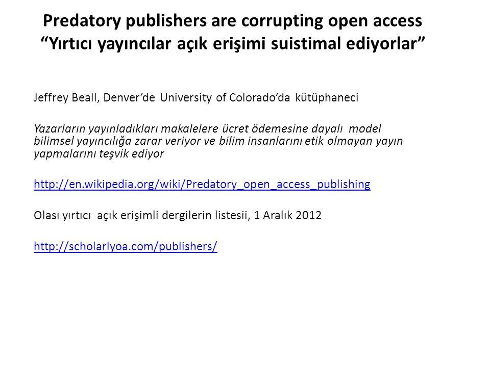 Predatory publishers are corrupting open access Yırtıcı yayıncılar açık erişimi suistimal ediyorlar Jeffrey Beall, Denver'de University of Colorado'da kütüphaneci Yazarların yayınladıkları makalelere ücret ödemesine dayalı model bilimsel yayıncılığa zarar veriyor ve bilim insanlarını etik olmayan yayın yapmalarını teşvik ediyor http://en.wikipedia.org/wiki/Predatory_open_access_publishing Olası yırtıcı açık erişimli dergilerin listesii, 1 Aralık 2012 http://scholarlyoa.com/publishers/
