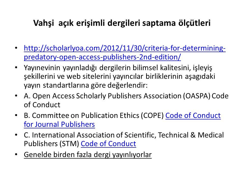 Vahşi açık erişimli dergileri saptama ölçütleri • http://scholarlyoa.com/2012/11/30/criteria-for-determining- predatory-open-access-publishers-2nd-edition/ http://scholarlyoa.com/2012/11/30/criteria-for-determining- predatory-open-access-publishers-2nd-edition/ • Yayınevinin yayınladığı dergilerin bilimsel kalitesini, işleyiş şekillerini ve web sitelerini yayıncılar birliklerinin aşagıdaki yayın standartlarına göre değerlendir: • A.