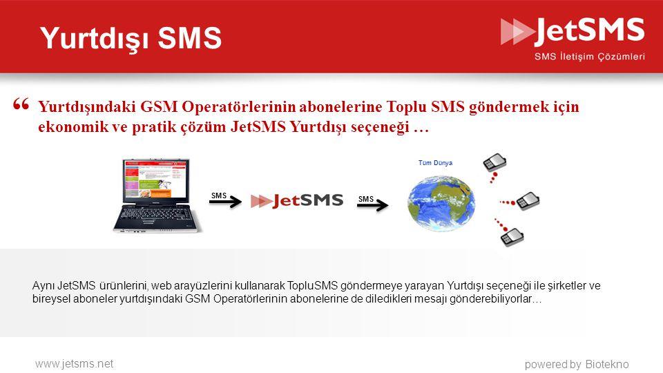 www.jetsms.net powered by Biotekno Yurtdışı SMS Aynı JetSMS ürünlerini, web arayüzlerini kullanarak TopluSMS göndermeye yarayan Yurtdışı seçeneği ile