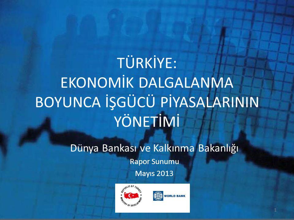 TÜRKİYE: EKONOMİK DALGALANMA BOYUNCA İŞGÜCÜ PİYASALARININ YÖNETİMİ Dünya Bankası ve Kalkınma Bakanlığı Rapor Sunumu Mayıs 2013 1