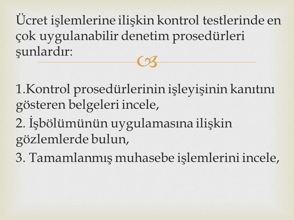  Ücret işlemlerine ilişkin kontrol testlerinde en çok uygulanabilir denetim prosedürleri şunlardır: 1.Kontrol prosedürlerinin işleyişinin kanıtını gösteren belgeleri incele, 2.