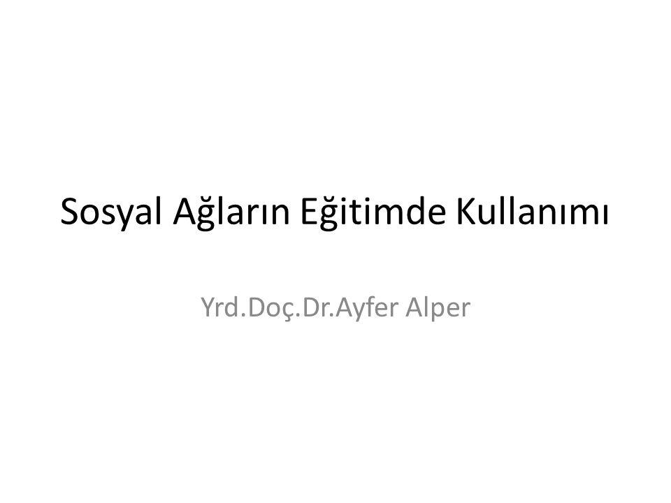 Sosyal Ağların Eğitimde Kullanımı Yrd.Doç.Dr.Ayfer Alper