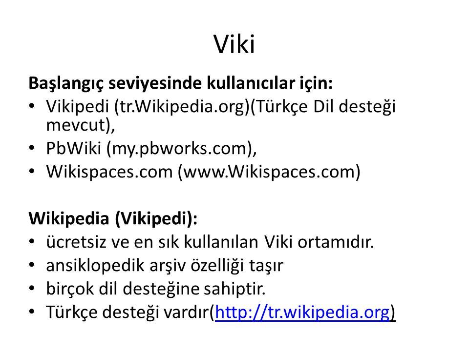 Viki Başlangıç seviyesinde kullanıcılar için: • Vikipedi (tr.Wikipedia.org)(Türkçe Dil desteği mevcut), • PbWiki (my.pbworks.com), • Wikispaces.com (www.Wikispaces.com) Wikipedia (Vikipedi): • ücretsiz ve en sık kullanılan Viki ortamıdır.