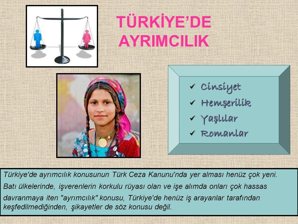 TÜRKİYE'DE AYRIMCILIK  Cinsiyet  Hem ş erilik  Ya ş lılar  Romanlar Türkiye'de ayrımcılık konusunun Türk Ceza Kanunu'nda yer alması henüz çok yeni