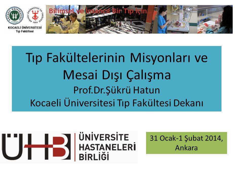 Tıp Fakültelerinin Misyonları ve Mesai Dışı Çalışma Prof.Dr.Şükrü Hatun Kocaeli Üniversitesi Tıp Fakültesi Dekanı 31 Ocak-1 Şubat 2014, Ankara