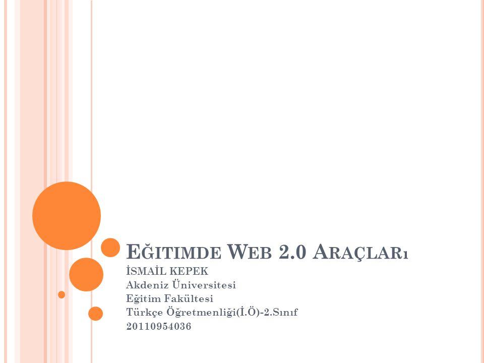 E ĞITIMDE W EB 2.0 A RAÇLARı İSMAİL KEPEK Akdeniz Üniversitesi Eğitim Fakültesi Türkçe Öğretmenliği(İ.Ö)-2.Sınıf 20110954036