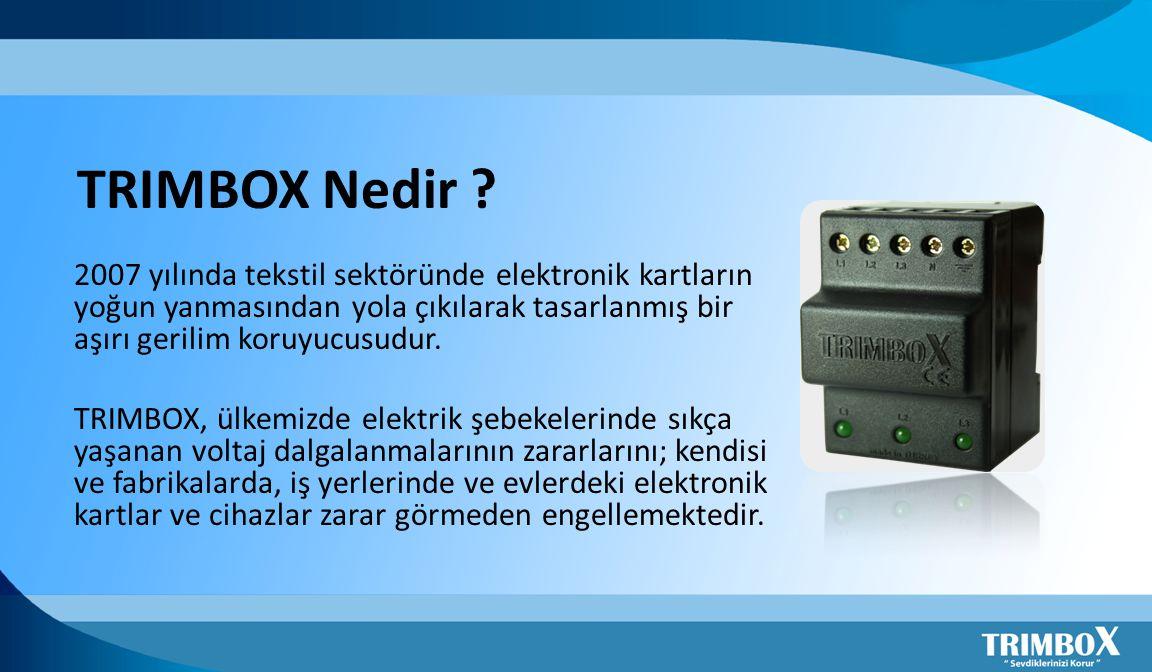 2007 yılında tekstil sektöründe elektronik kartların yoğun yanmasından yola çıkılarak tasarlanmış bir aşırı gerilim koruyucusudur. TRIMBOX, ülkemizde