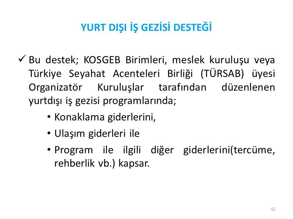 42 YURT DIŞI İŞ GEZİSİ DESTEĞİ  Bu destek; KOSGEB Birimleri, meslek kuruluşu veya Türkiye Seyahat Acenteleri Birliği (TÜRSAB) üyesi Organizatör Kurul