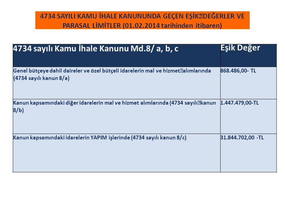 4734 SAYILI KAMU İHALE KANUNUNDA GEÇEN EŞİK DEĞERLER VE PARASAL LİMİTLER (01.02.2014 tarihinden itibaren) 4734 sayılı Kamu İhale Kanunu Md.8/ a, b, c Eşik Değer Genel bütçeye dahil daireler ve özel bütçeli idarelerin mal ve hizmet alımlarında (4734 sayılı kanun 8/a) 868.486,00- TL Kanun kapsamındaki diğer idarelerin mal ve hizmet alımlarında (4734 sayılı kanun 8/b) 1.447.479,00-TL Kanun kapsamındaki idarelerin YAPIM işlerinde (4734 sayılı kanun 8/c)31.844.702,00 -TL