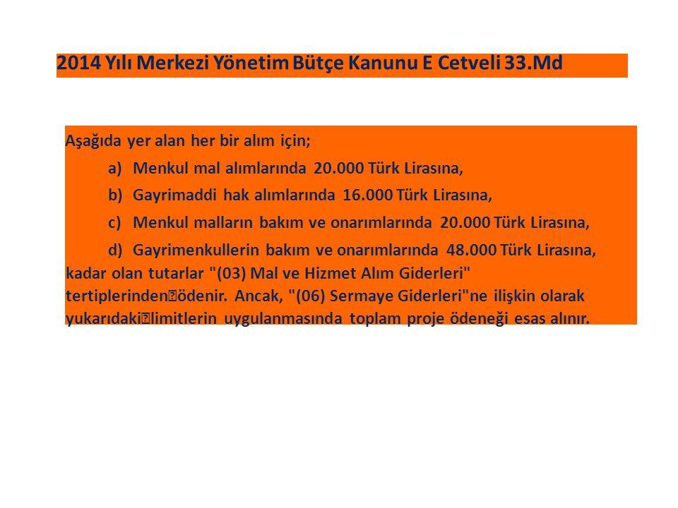 2014 Yılı Merkezi Yönetim Bütçe Kanunu E Cetveli 33.Md Aşağıda yer alan her bir alım için; a)Menkul mal alımlarında 20.000 Türk Lirasına, b)Gayrimaddi hak alımlarında 16.000 Türk Lirasına, c)Menkul malların bakım ve onarımlarında 20.000 Türk Lirasına, d)Gayrimenkullerin bakım ve onarımlarında 48.000 Türk Lirasına, kadar olan tutarlar (03) Mal ve Hizmet Alım Giderleri tertiplerinden ödenir.