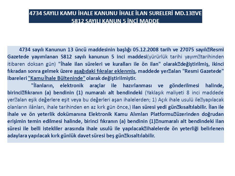 4734 SAYILI KAMU İHALE KANUNU İHALE İLAN SURELERİ MD.13 VE 5812 SAYILI KANUN 5 İNCİ MADDE 4734 sayılı Kanunun 13 üncü maddesinin başlığı 05.12.2008 tarih ve 27075 sayılı Resmi Gazetede yayımlanan 5812 sayılı kanunun 5 inci maddesi(yürürlük tarihi yayım tarihinden itibaren doksan gün) İhale ilan süreleri ve kuralları ile ön ilan olarak değiştirilmiş, ikinci fıkradan sonra gelmek üzere aşağıdaki fıkralar eklenmiş, maddede yer alan Resmi Gazetede ibareleri Kamu İhale Bülteninde olarak değiştirilmiştir.
