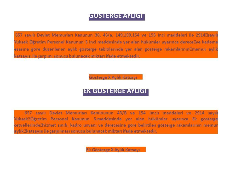 GÖSTERGE AYLIĞI 657 sayılı Devlet Memurları Kanunun 36, 43/a, 149,150,154 ve 155 inci maddeleri ile 2914 sayılı Yüksek Öğretim Personel Kanunun 5 inci maddesinde yer alan hükümler uyarınca derece ve kademe esasına göre düzenlenen aylık gösterge tablolarında yer alan gösterge rakamlarının memur aylık katsayısı ile çarpımı sonucu bulunacak miktarı ifade etmektedir.