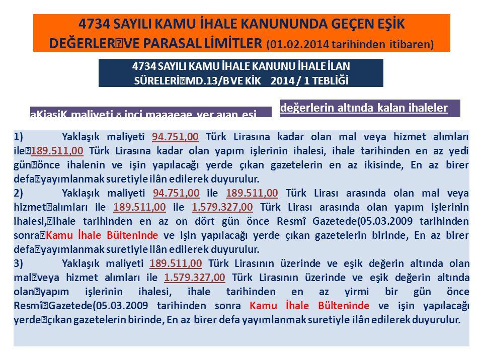 4734 SAYILI KAMU İHALE KANUNUNDA GEÇEN EŞİK DEĞERLER VE PARASAL LİMİTLER (01.02.2014 tarihinden itibaren) Pazarlık Usulü f) İdarelerin yaklaşık maliyeti 157.923,00 TL na kadar olan mamul mal, malzeme veya hizmet alımları, Kamu İhale Kanunu Md.21 KİK 2014/1 Tebliği Doğrudan Temin (d) Büyükşehir belediyesi sınırları dahilinde bulunan idarelerin 47.373,00 TL, diğer idarelerin 15.783,00 TL yi aşmayan ihtiyaçları, Kamu İhale Kanunu Md.22/d KİK 2014/1 Tebliği Kamu İhale Kurumu Payı (On binde beş) Düzenlenecek sözleşmelerden bedeli 315.856,00 TL yi aşanlar için sözleşme bedelinin on binde beşi yükleniciden KİK payı olarak tahsil edilir(İdareler ve noterler sözleşmenin imzalanması aşamasında bu tutarın KİK hesabına yatırıldığını aramak zorundadır.