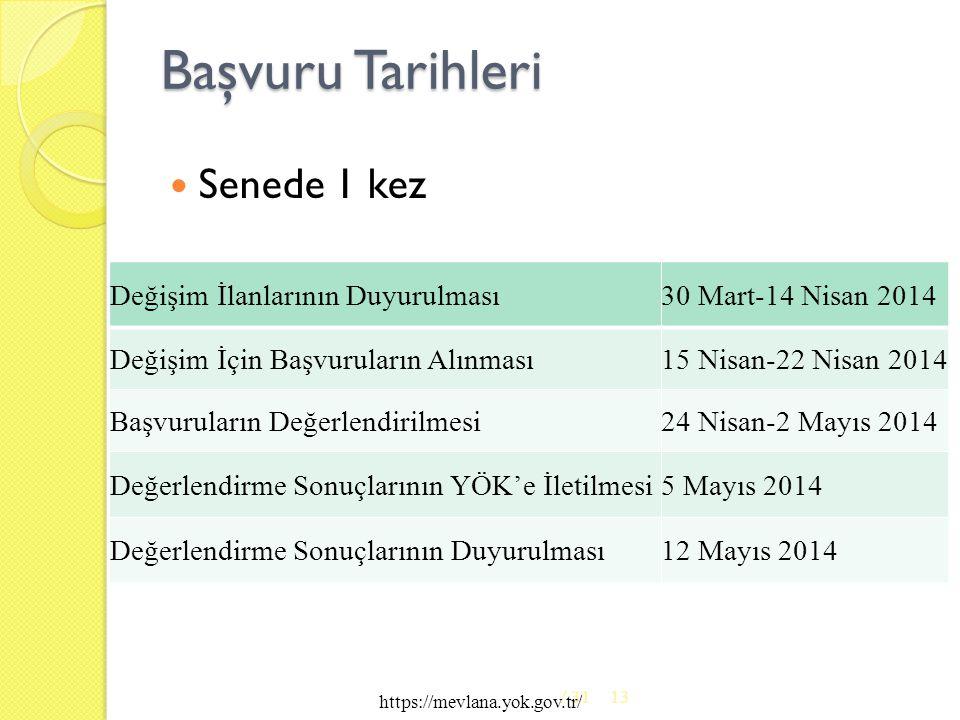Başvuru Tarihleri  Senede 1 kez / 3113 https://mevlana.yok.gov.tr/ Değişim İlanlarının Duyurulması30 Mart-14 Nisan 2014 Değişim İçin Başvuruların Alınması15 Nisan-22 Nisan 2014 Başvuruların Değerlendirilmesi24 Nisan-2 Mayıs 2014 Değerlendirme Sonuçlarının YÖK'e İletilmesi5 Mayıs 2014 Değerlendirme Sonuçlarının Duyurulması12 Mayıs 2014