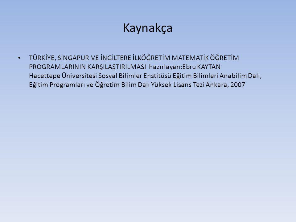 Kaynakça • TÜRKİYE, SİNGAPUR VE İNGİLTERE İLKÖĞRETİM MATEMATİK ÖĞRETİM PROGRAMLARININ KARŞILAŞTIRILMASI hazırlayan:Ebru KAYTAN Hacettepe Üniversitesi Sosyal Bilimler Enstitüsü Eğitim Bilimleri Anabilim Dalı, Eğitim Programları ve Öğretim Bilim Dalı Yüksek Lisans Tezi Ankara, 2007