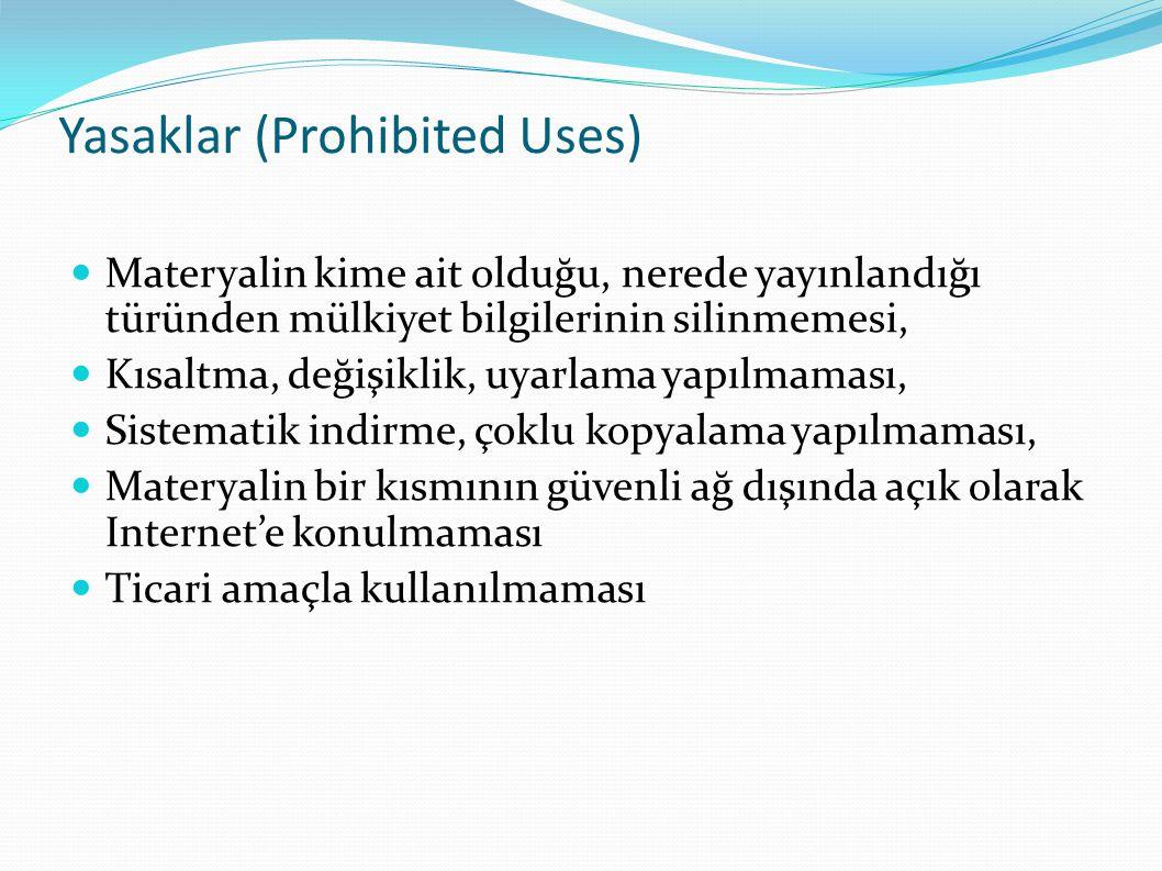 Yasaklar (Prohibited Uses)  Materyalin kime ait olduğu, nerede yayınlandığı türünden mülkiyet bilgilerinin silinmemesi,  Kısaltma, değişiklik, uyarlama yapılmaması,  Sistematik indirme, çoklu kopyalama yapılmaması,  Materyalin bir kısmının güvenli ağ dışında açık olarak Internet'e konulmaması  Ticari amaçla kullanılmaması