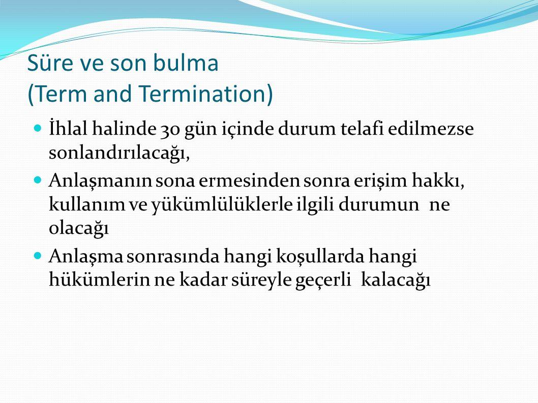 Süre ve son bulma (Term and Termination)  İhlal halinde 30 gün içinde durum telafi edilmezse sonlandırılacağı,  Anlaşmanın sona ermesinden sonra erişim hakkı, kullanım ve yükümlülüklerle ilgili durumun ne olacağı  Anlaşma sonrasında hangi koşullarda hangi hükümlerin ne kadar süreyle geçerli kalacağı