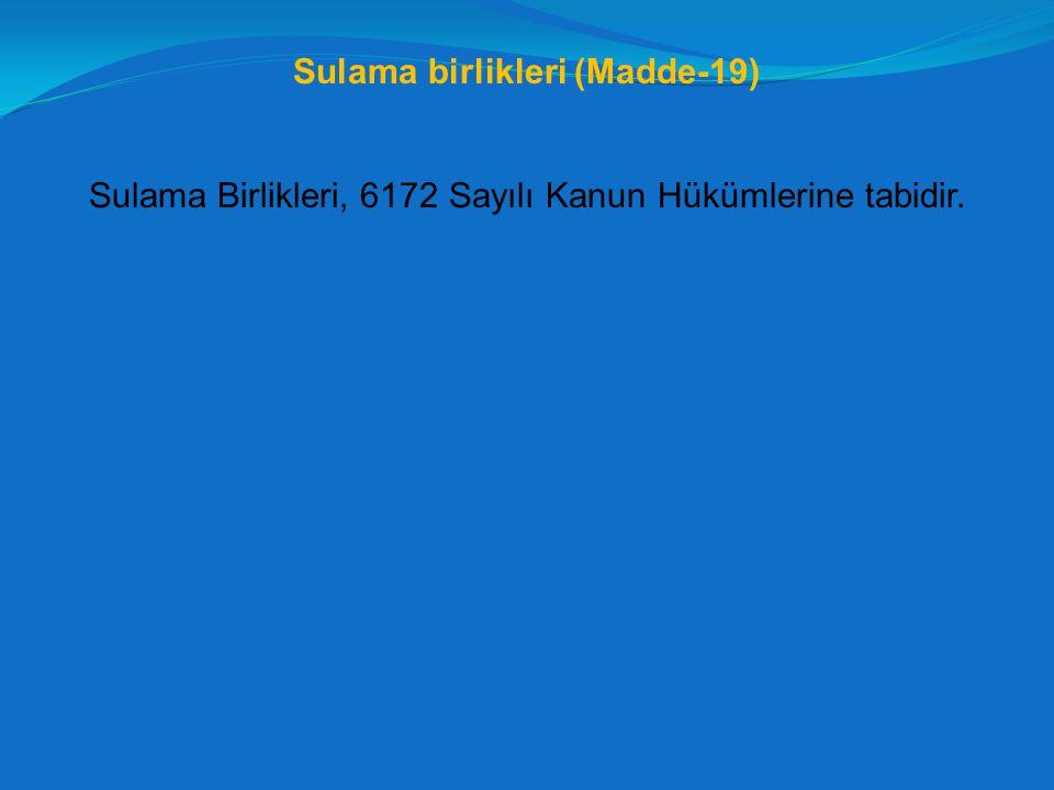 Sulama birlikleri (Madde-19) Sulama Birlikleri, 6172 Sayılı Kanun Hükümlerine tabidir.