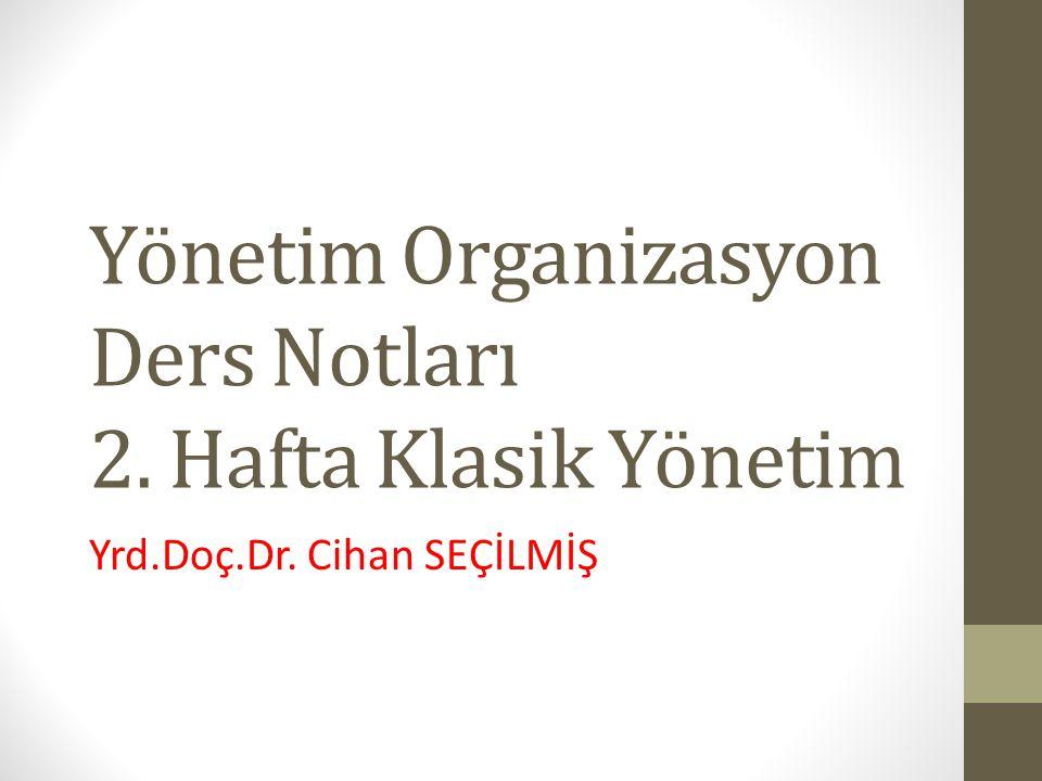 Yönetim Organizasyon Ders Notları 2. Hafta Klasik Yönetim Yrd.Doç.Dr. Cihan SEÇİLMİŞ