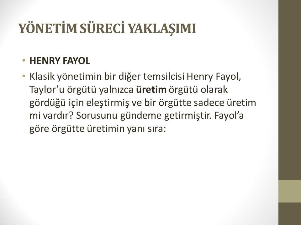 YÖNETİM SÜRECİ YAKLAŞIMI • HENRY FAYOL • Klasik yönetimin bir diğer temsilcisi Henry Fayol, Taylor'u örgütü yalnızca üretim örgütü olarak gördüğü için