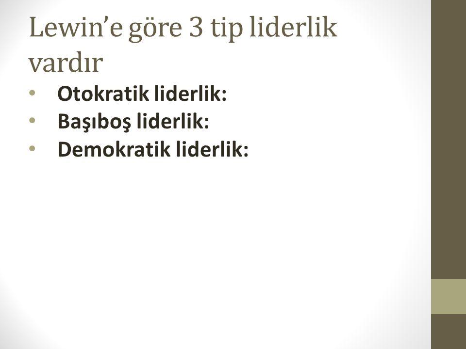 Lewin'e göre 3 tip liderlik vardır • Otokratik liderlik: • Başıboş liderlik: • Demokratik liderlik: