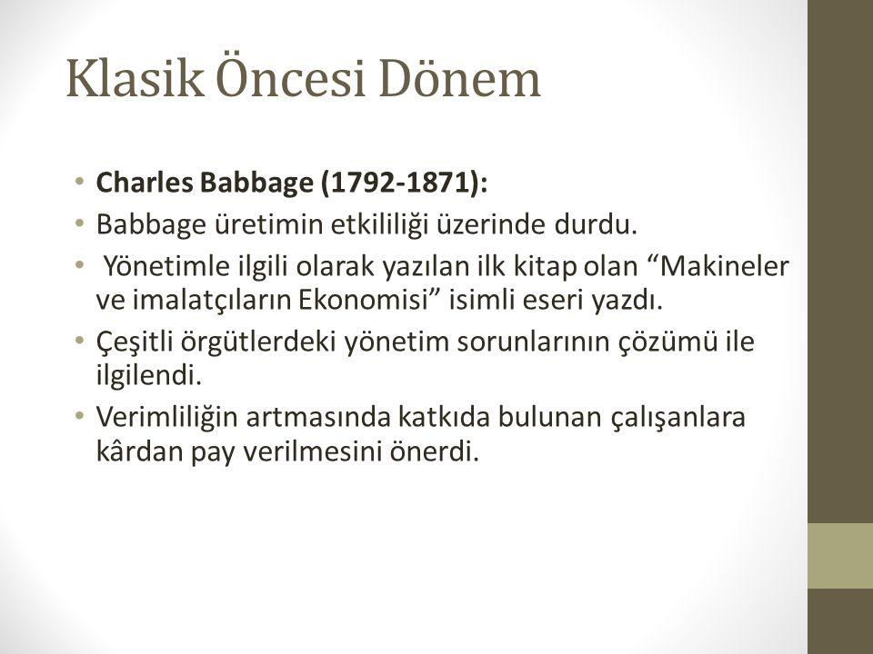 """Klasik Öncesi Dönem • Charles Babbage (1792-1871): • Babbage üretimin etkililiği üzerinde durdu. • Yönetimle ilgili olarak yazılan ilk kitap olan """"Mak"""