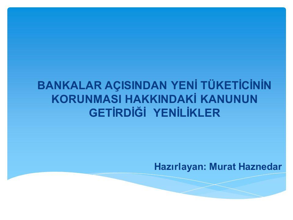 BANKALAR AÇISINDAN YENİ TÜKETİCİNİN KORUNMASI HAKKINDAKİ KANUNUN GETİRDİĞİ YENİLİKLER Hazırlayan: Murat Haznedar