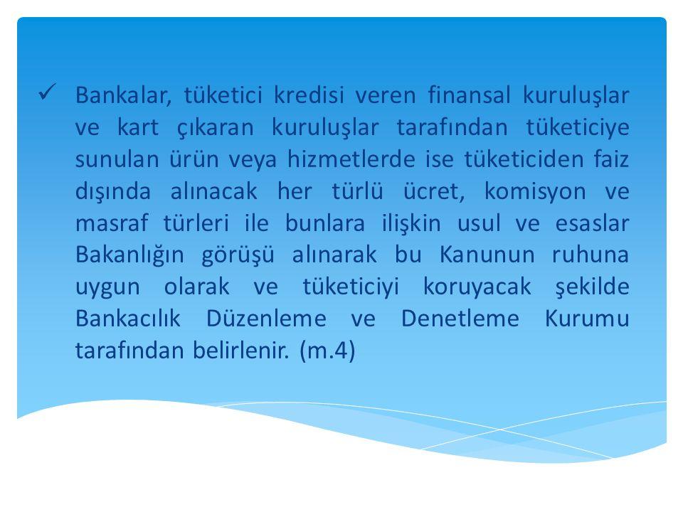  Bankalar, tüketici kredisi veren finansal kuruluşlar ve kart çıkaran kuruluşlar tarafından tüketiciye sunulan ürün veya hizmetlerde ise tüketiciden faiz dışında alınacak her türlü ücret, komisyon ve masraf türleri ile bunlara ilişkin usul ve esaslar Bakanlığın görüşü alınarak bu Kanunun ruhuna uygun olarak ve tüketiciyi koruyacak şekilde Bankacılık Düzenleme ve Denetleme Kurumu tarafından belirlenir.