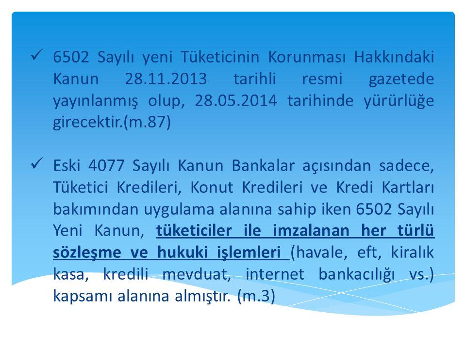  6502 Sayılı yeni Tüketicinin Korunması Hakkındaki Kanun 28.11.2013 tarihli resmi gazetede yayınlanmış olup, 28.05.2014 tarihinde yürürlüğe girecektir.(m.87)  Eski 4077 Sayılı Kanun Bankalar açısından sadece, Tüketici Kredileri, Konut Kredileri ve Kredi Kartları bakımından uygulama alanına sahip iken 6502 Sayılı Yeni Kanun, tüketiciler ile imzalanan her türlü sözleşme ve hukuki işlemleri (havale, eft, kiralık kasa, kredili mevduat, internet bankacılığı vs.) kapsamı alanına almıştır.