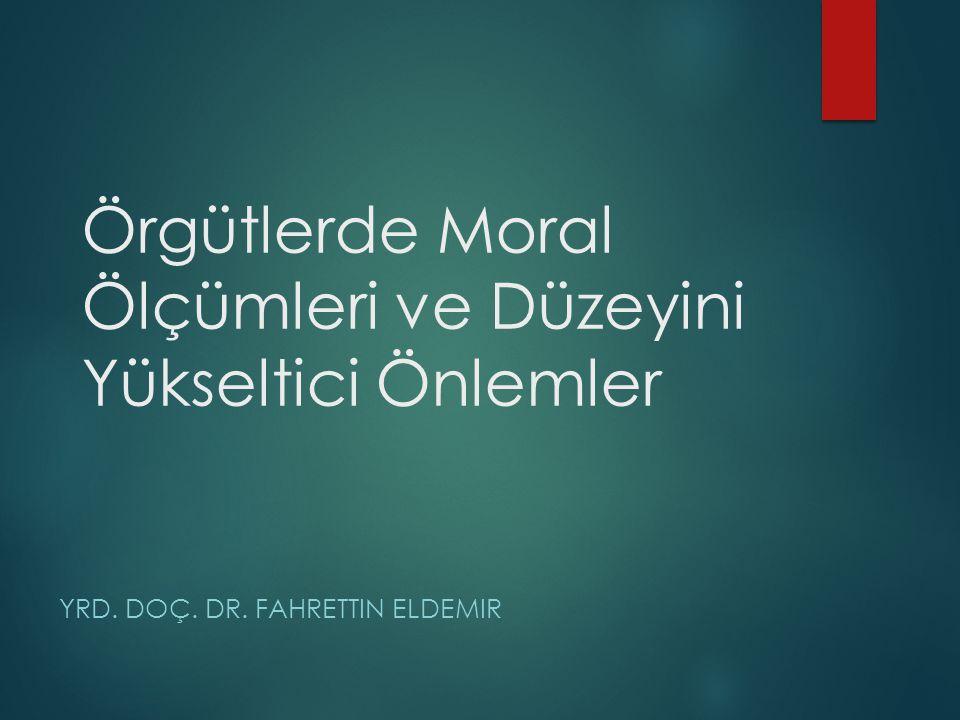 Örgütlerde Moral Ölçümleri ve Düzeyini Yükseltici Önlemler YRD. DOÇ. DR. FAHRETTIN ELDEMIR