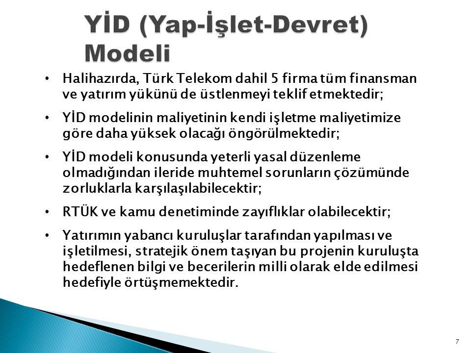 7 • Halihazırda, Türk Telekom dahil 5 firma tüm finansman ve yatırım yükünü de üstlenmeyi teklif etmektedir; • YİD modelinin maliyetinin kendi işletme maliyetimize göre daha yüksek olacağı öngörülmektedir; • YİD modeli konusunda yeterli yasal düzenleme olmadığından ileride muhtemel sorunların çözümünde zorluklarla karşılaşılabilecektir; • RTÜK ve kamu denetiminde zayıflıklar olabilecektir; • Yatırımın yabancı kuruluşlar tarafından yapılması ve işletilmesi, stratejik önem taşıyan bu projenin kuruluşta hedeflenen bilgi ve becerilerin milli olarak elde edilmesi hedefiyle örtüşmemektedir.
