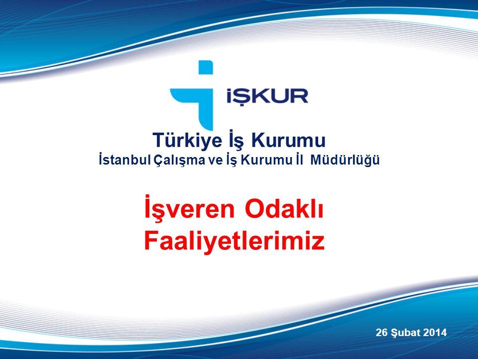 İşveren Odaklı Faaliyetlerimiz Türkiye İş Kurumu İstanbul Çalışma ve İş Kurumu İl Müdürlüğü 26 Şubat 2014