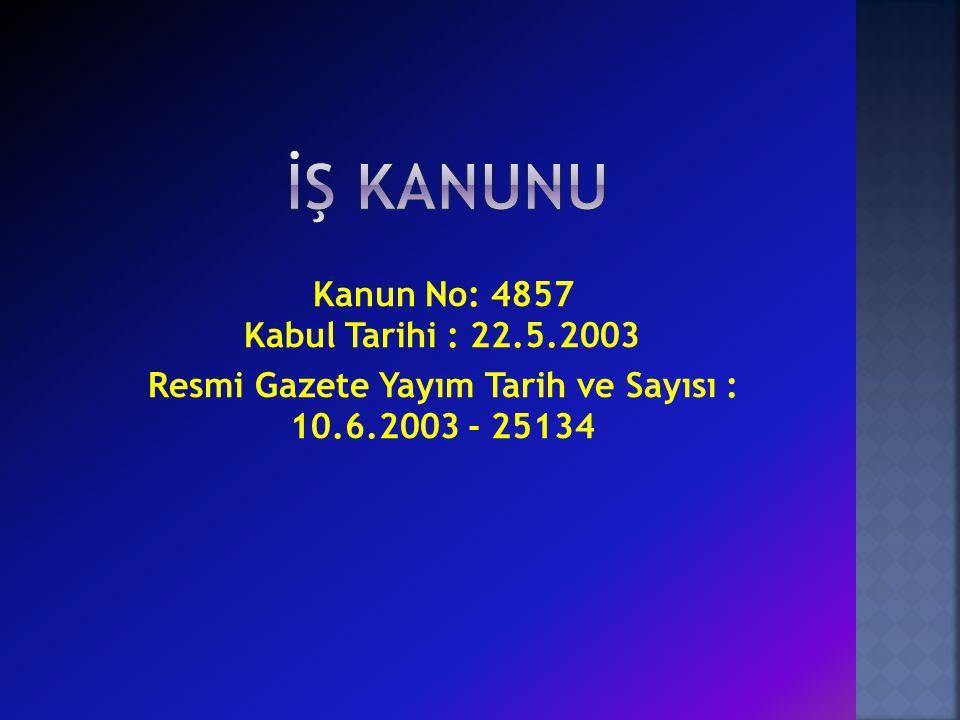 Kanun No: 4857 Kabul Tarihi : 22.5.2003 Resmi Gazete Yayım Tarih ve Sayısı : 10.6.2003 - 25134