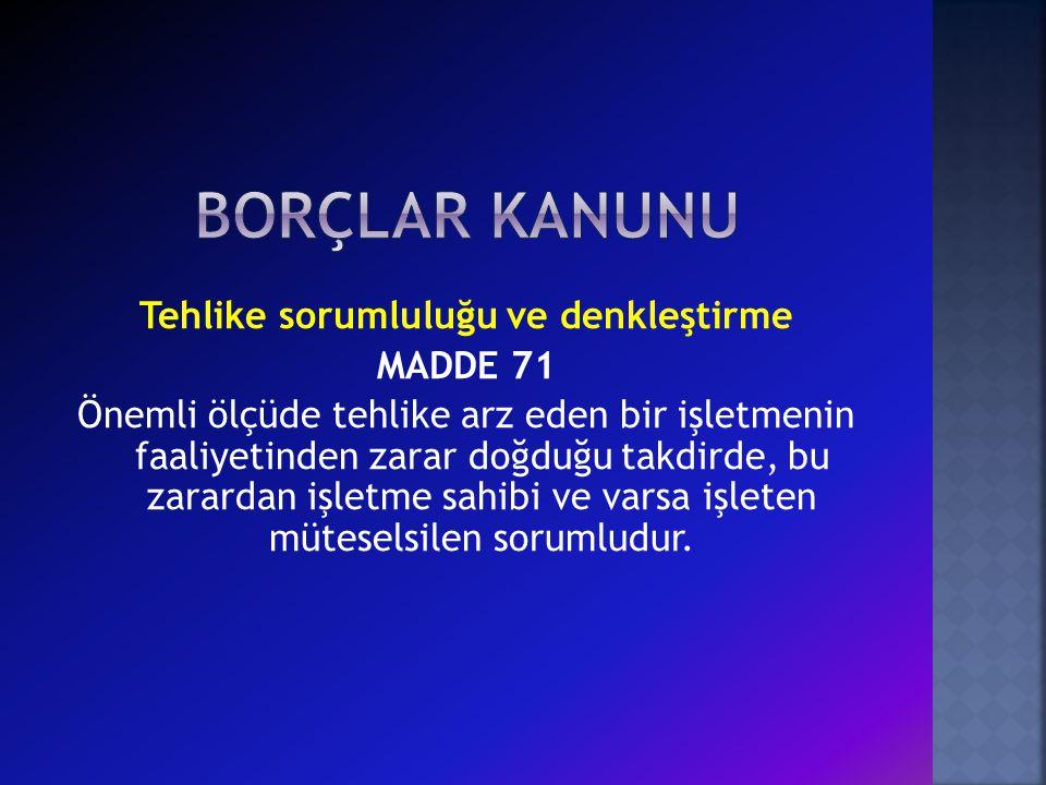 Tehlike sorumluluğu ve denkleştirme MADDE 71 Önemli ölçüde tehlike arz eden bir işletmenin faaliyetinden zarar doğduğu takdirde, bu zarardan işletme sahibi ve varsa işleten müteselsilen sorumludur.