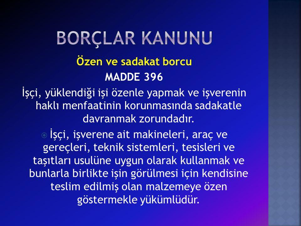 Özen ve sadakat borcu MADDE 396 İşçi, yüklendiği işi özenle yapmak ve işverenin haklı menfaatinin korunmasında sadakatle davranmak zorundadır.