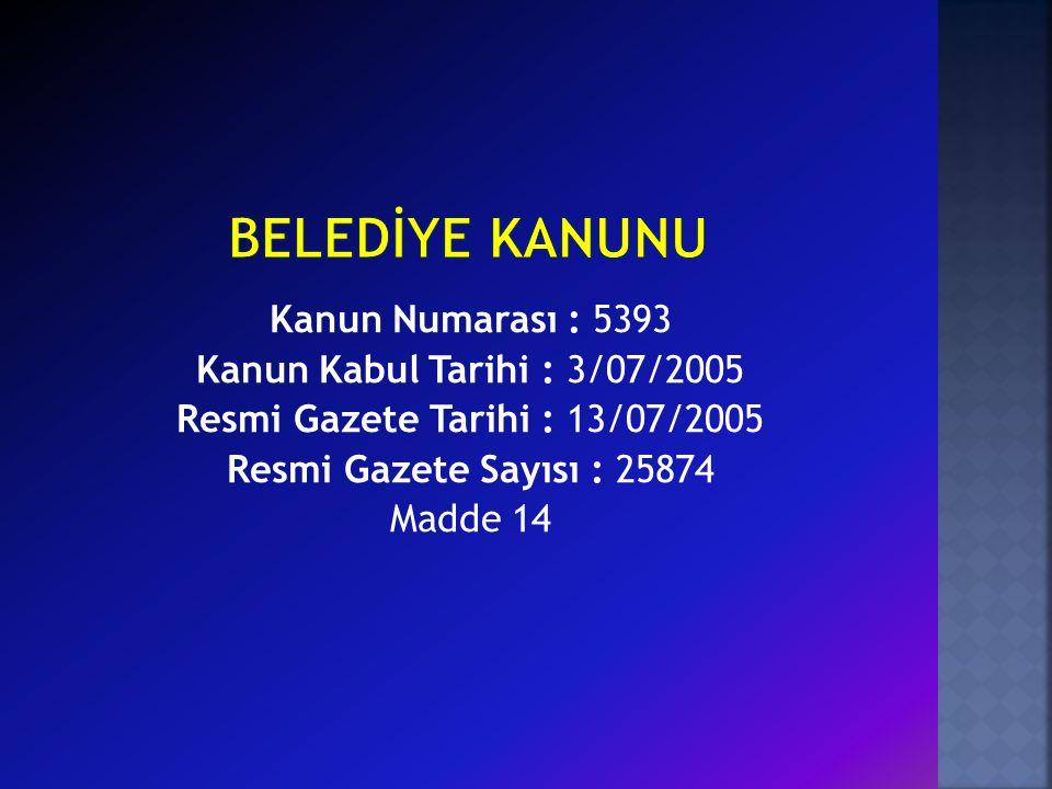 Kanun Numarası : 5393 Kanun Kabul Tarihi : 3/07/2005 Resmi Gazete Tarihi : 13/07/2005 Resmi Gazete Sayısı : 25874 Madde 14