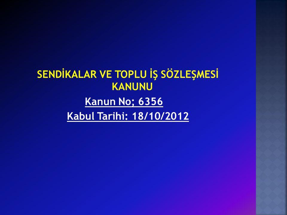 SENDİKALAR VE TOPLU İŞ SÖZLEŞMESİ KANUNU Kanun No; 6356 Kabul Tarihi: 18/10/2012
