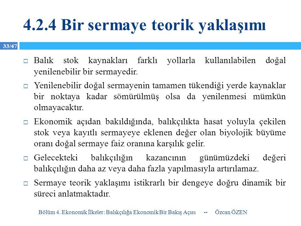 33/47 4.2.4 Bir sermaye teorik yaklaşımı  Balık stok kaynakları farklı yollarla kullanılabilen doğal yenilenebilir bir sermayedir.  Yenilenebilir do