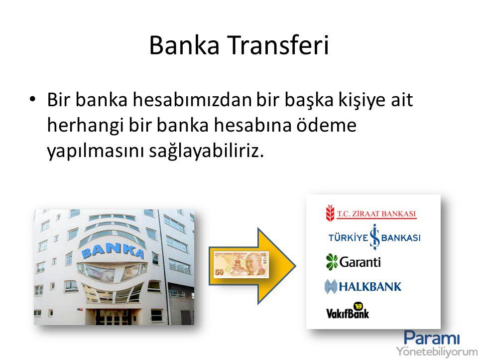 Banka Transferi • Bir banka hesabımızdan bir başka kişiye ait herhangi bir banka hesabına ödeme yapılmasını sağlayabiliriz.