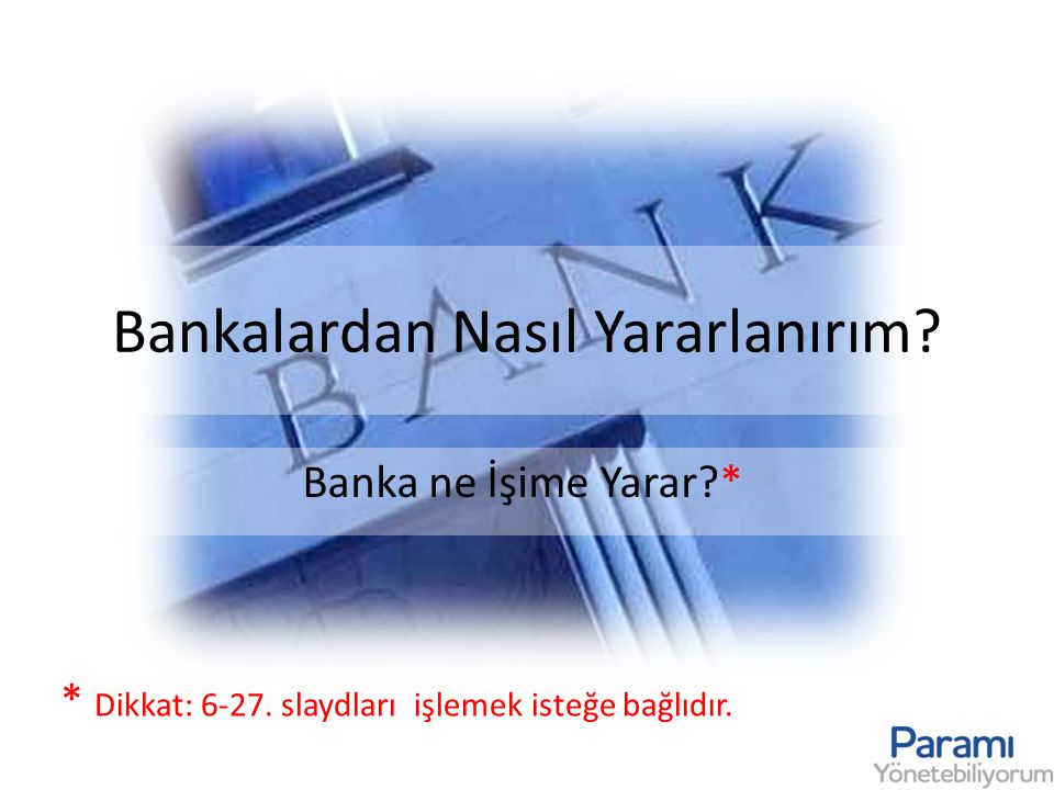 Bankalardan Nasıl Yararlanırım? Banka ne İşime Yarar?* * Dikkat: 6-27. slaydları işlemek isteğe bağlıdır.