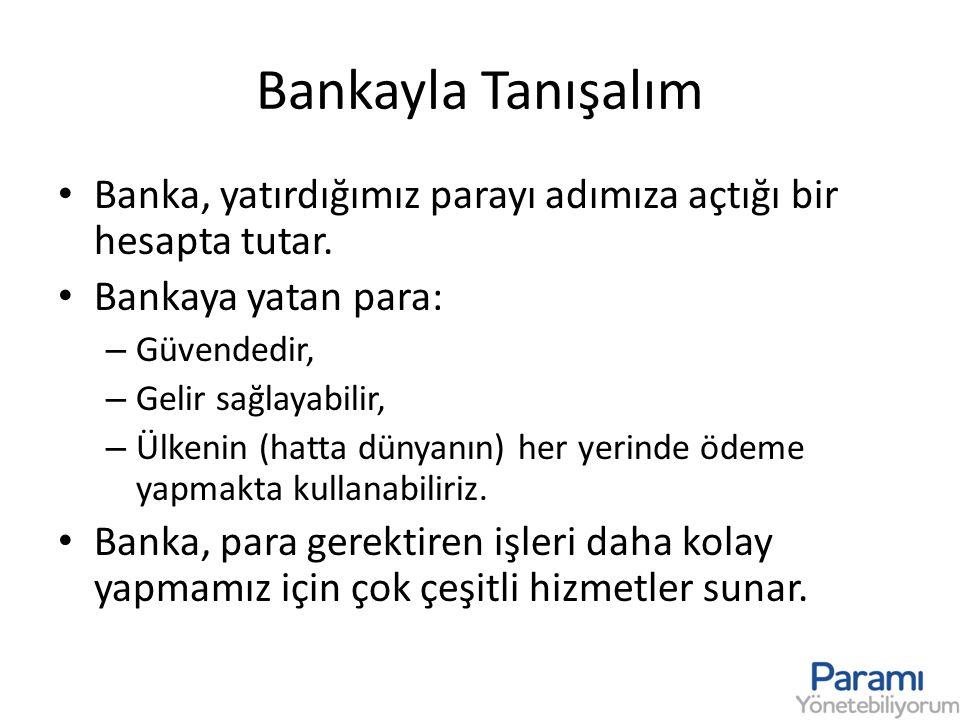 Bankayla Tanışalım • Banka, yatırdığımız parayı adımıza açtığı bir hesapta tutar. • Bankaya yatan para: – Güvendedir, – Gelir sağlayabilir, – Ülkenin