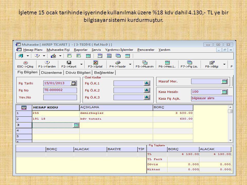 İşletme 15 ocak tarihinde işyerinde kullanılmak üzere %18 kdv dahil 4.130,- TL ye bir bilgisayar sistemi kurdurmuştur.