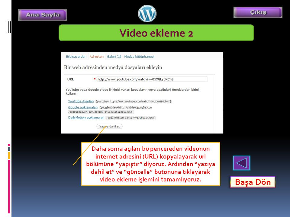 """Video ekleme 2 Başa Dön Daha sonra açılan bu pencereden videonun internet adresini (URL) kopyalayarak url bölümüne """"yapıştır"""" diyoruz. Ardından """"yazıy"""