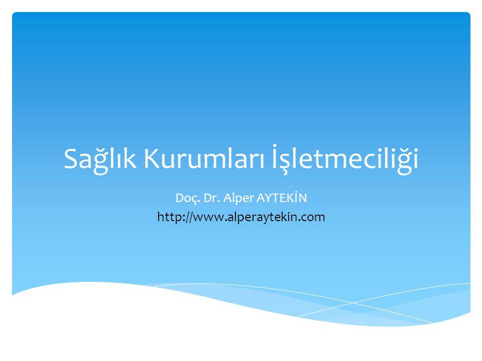 Sağlık Kurumları İşletmeciliği Doç. Dr. Alper AYTEKİN http://www.alperaytekin.com